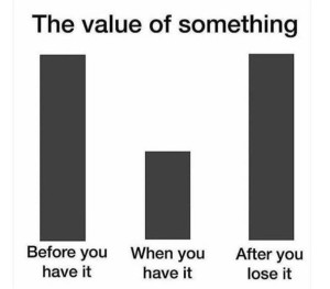 You only know the value of something when it's gone.